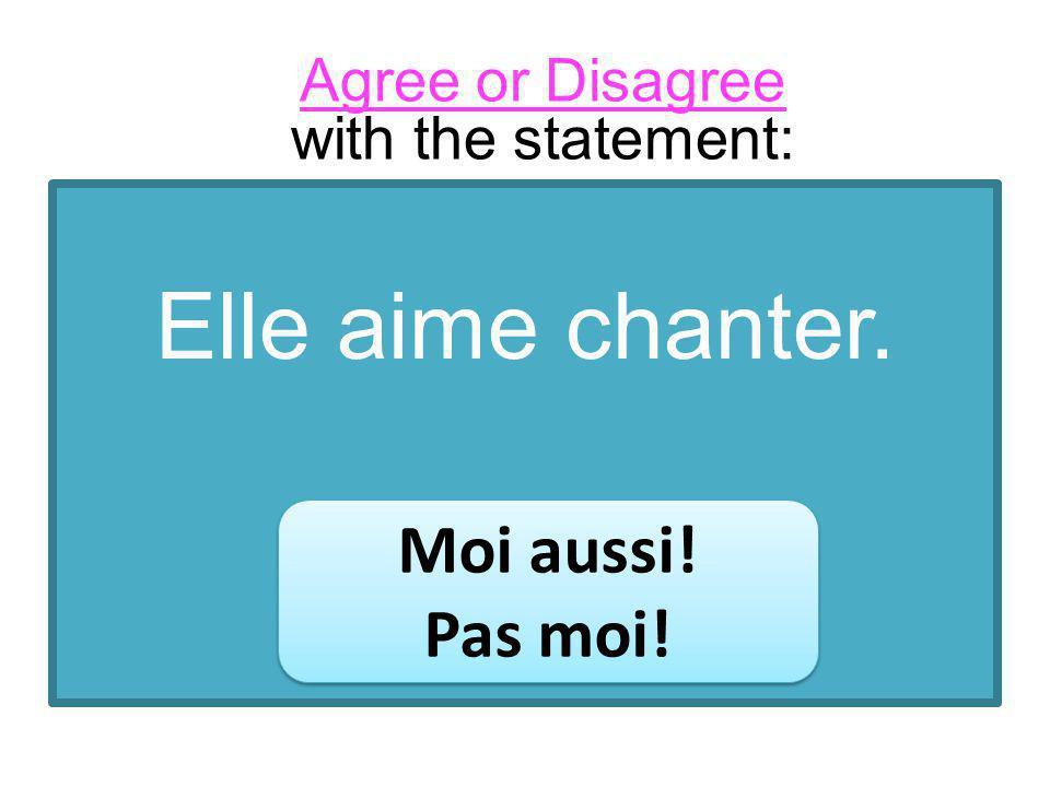 Elle aime chanter. Moi aussi! Pas moi! Moi aussi! Pas moi! Agree or Disagree with the statement: