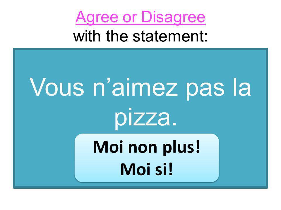 Vous naimez pas la pizza. Moi non plus. Moi si. Moi non plus.