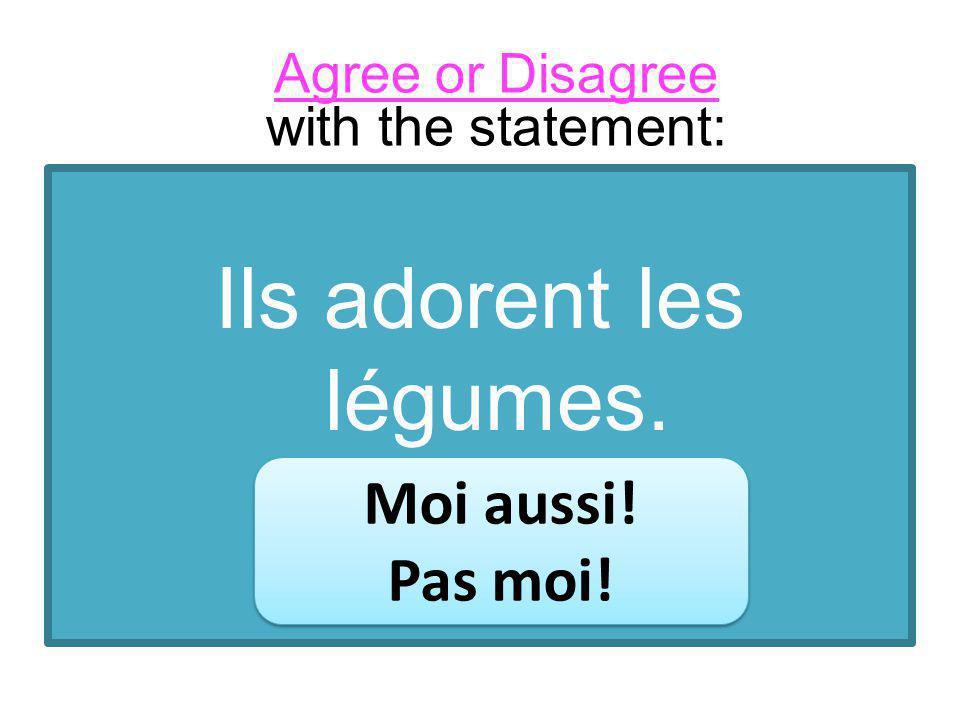 Ils adorent les légumes. Moi aussi! Pas moi! Moi aussi! Pas moi! Agree or Disagree with the statement: