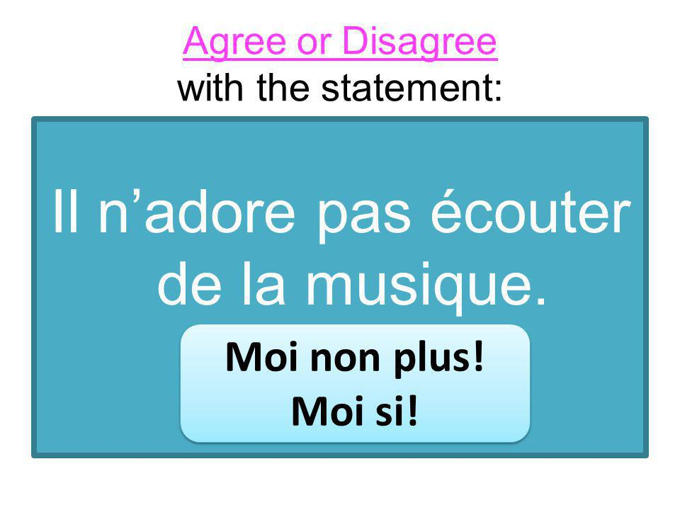 Agree or Disagree with the statement: Il nadore pas écouter de la musique.