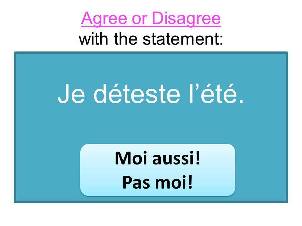 Agree or Disagree with the statement: Je déteste lété. Moi aussi! Pas moi! Moi aussi! Pas moi!