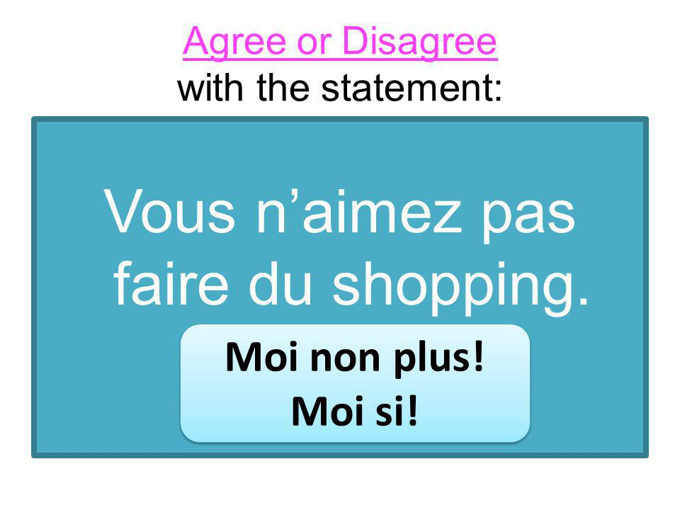 Agree or Disagree with the statement: Vous naimez pas faire du shopping.