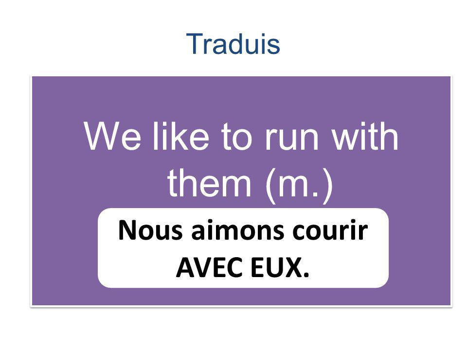 Traduis We like to run with them (m.) Nous aimons courir AVEC EUX.