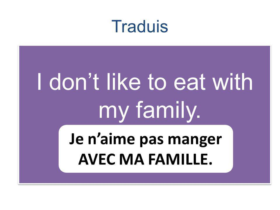Traduis I dont like to eat with my family. Je naime pas manger AVEC MA FAMILLE.