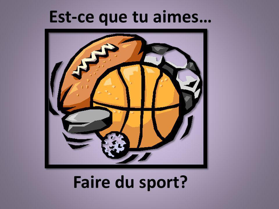 Faire du sport? Est-ce que tu aimes…