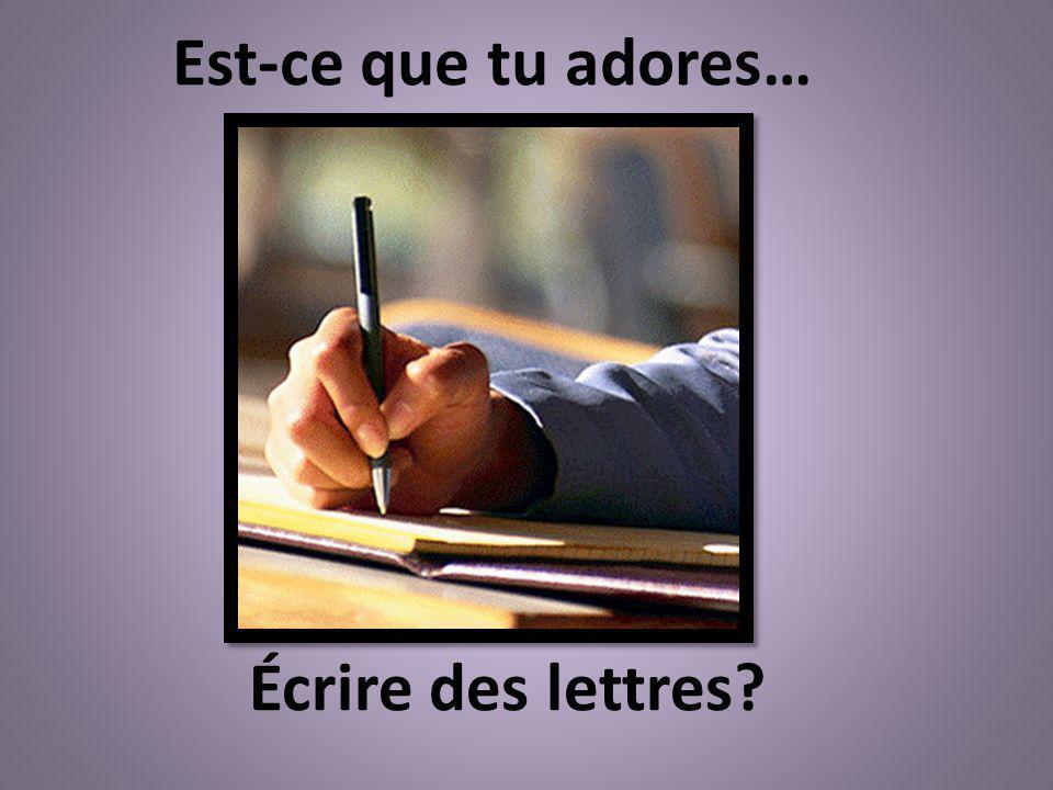 Écrire des lettres? Est-ce que tu adores…