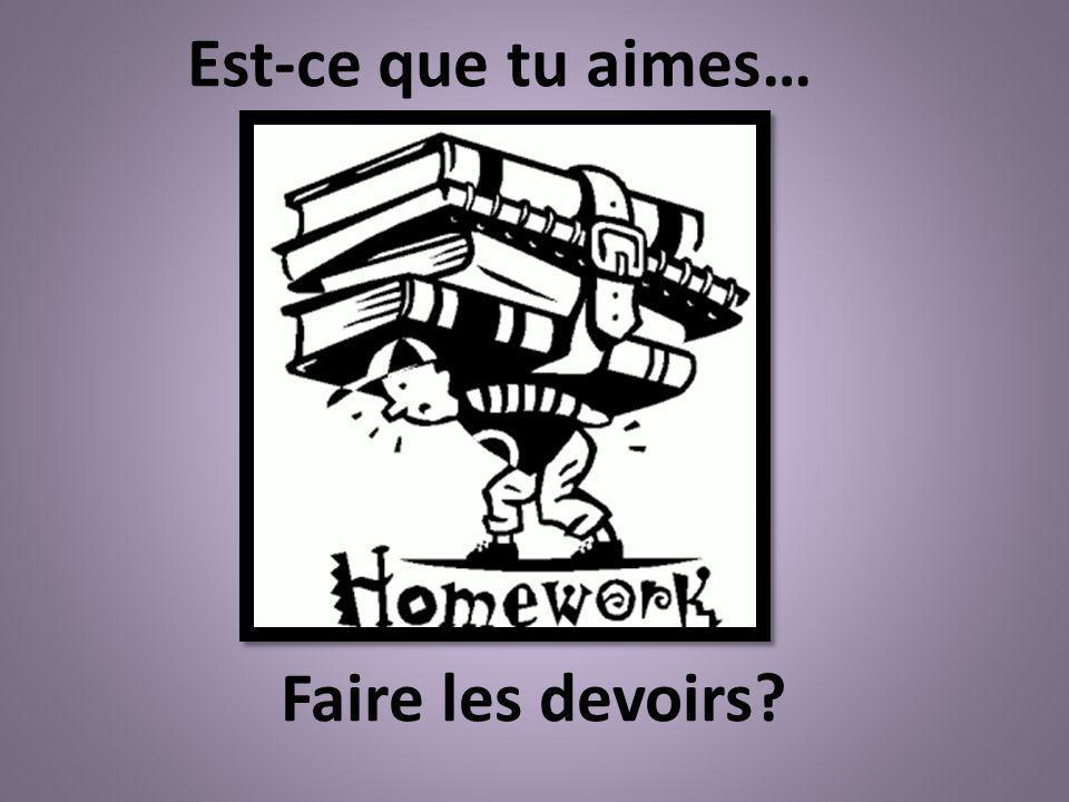 Faire les devoirs? Est-ce que tu aimes…