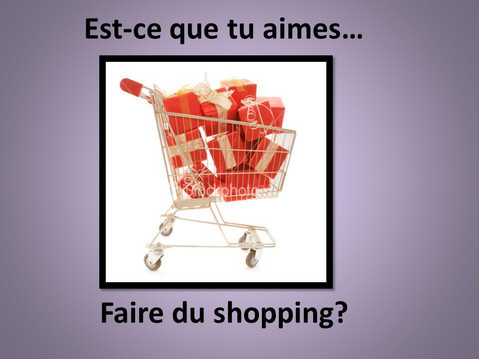 Faire du shopping? Est-ce que tu aimes…