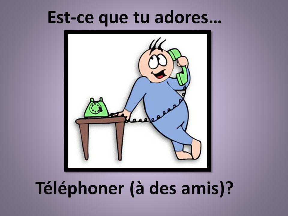 Téléphoner (à des amis)? Est-ce que tu adores…