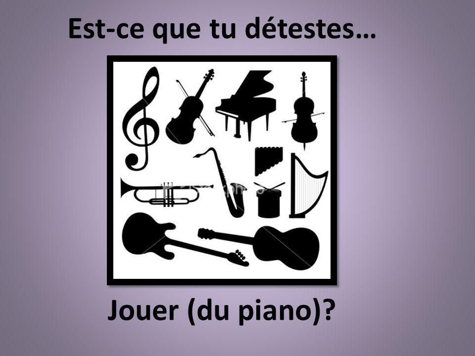 Jouer (du piano)? Est-ce que tu détestes…