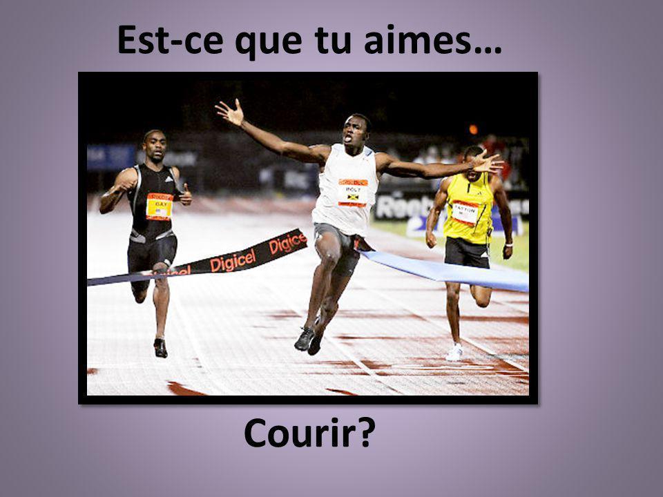 Courir? Est-ce que tu aimes…