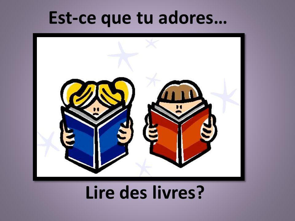 Lire des livres? Est-ce que tu adores…