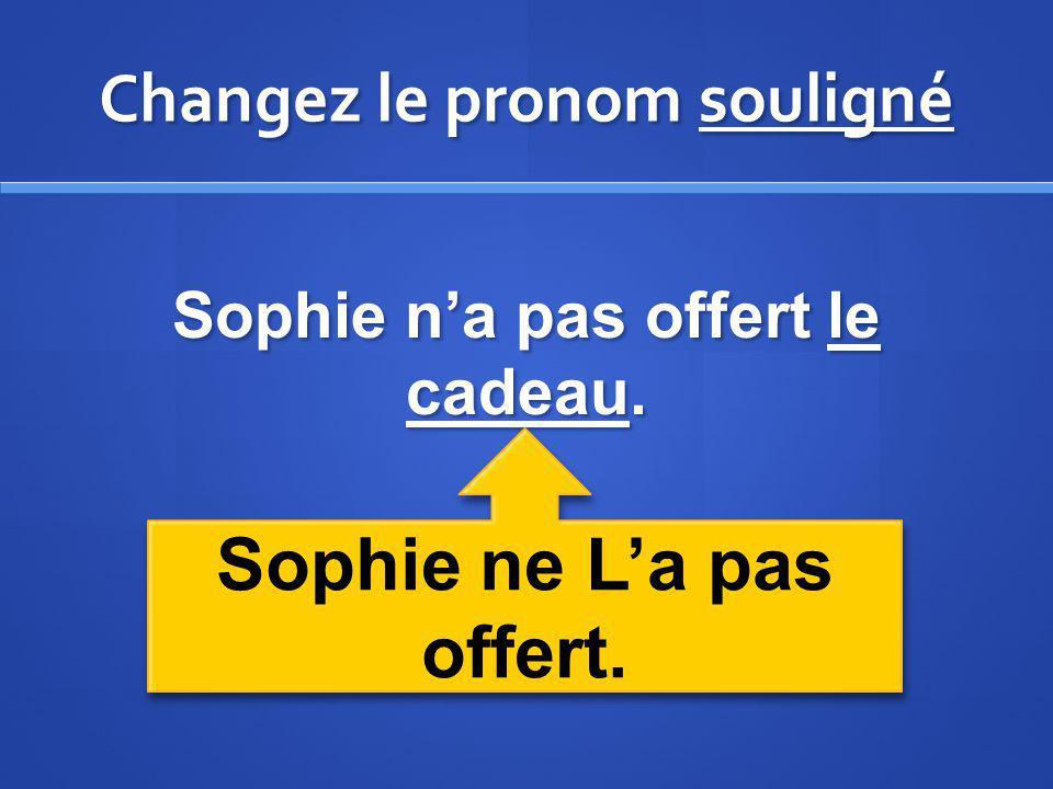 Changez le pronom souligné Sophie na pas offert le cadeau. Sophie ne La pas offert.