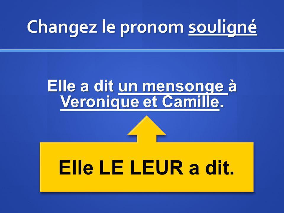 Changez le pronom souligné Elle a dit un mensonge à Veronique et Camille. Elle LE LEUR a dit.