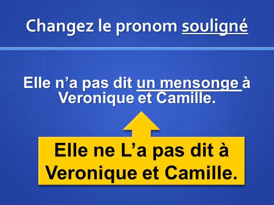 Changez le pronom souligné Elle na pas dit un mensonge à Veronique et Camille. Elle ne La pas dit à Veronique et Camille.