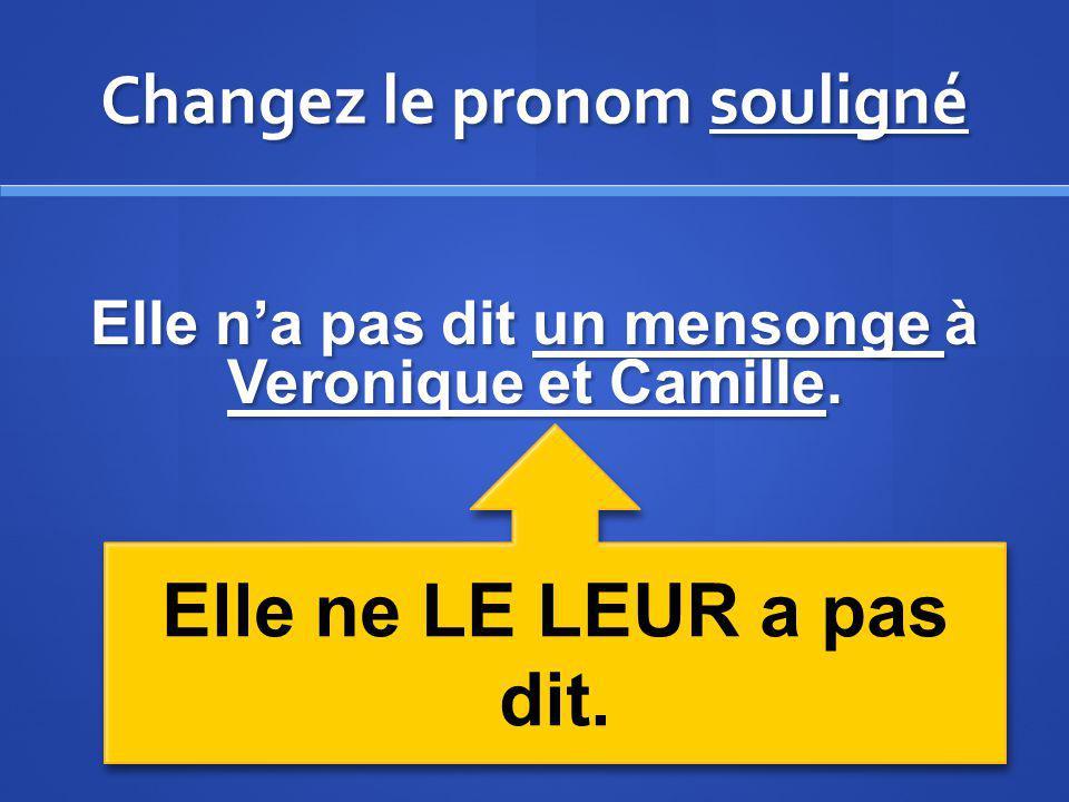 Changez le pronom souligné Elle na pas dit un mensonge à Veronique et Camille. Elle ne LE LEUR a pas dit.