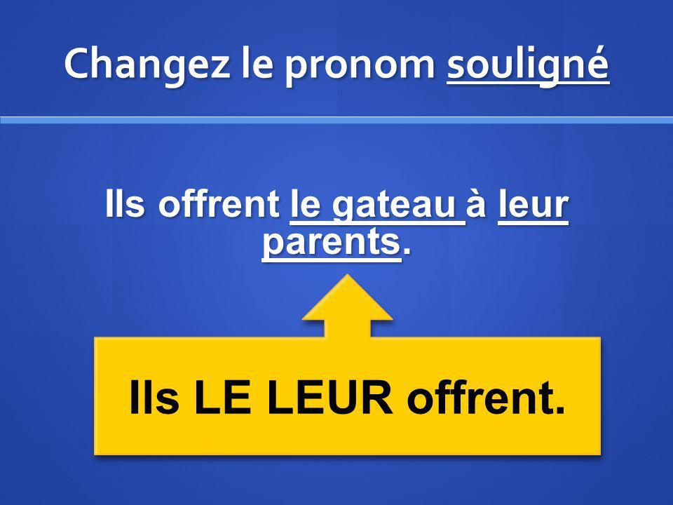 Changez le pronom souligné Ils offrent le gateau à leur parents. Ils LE LEUR offrent.