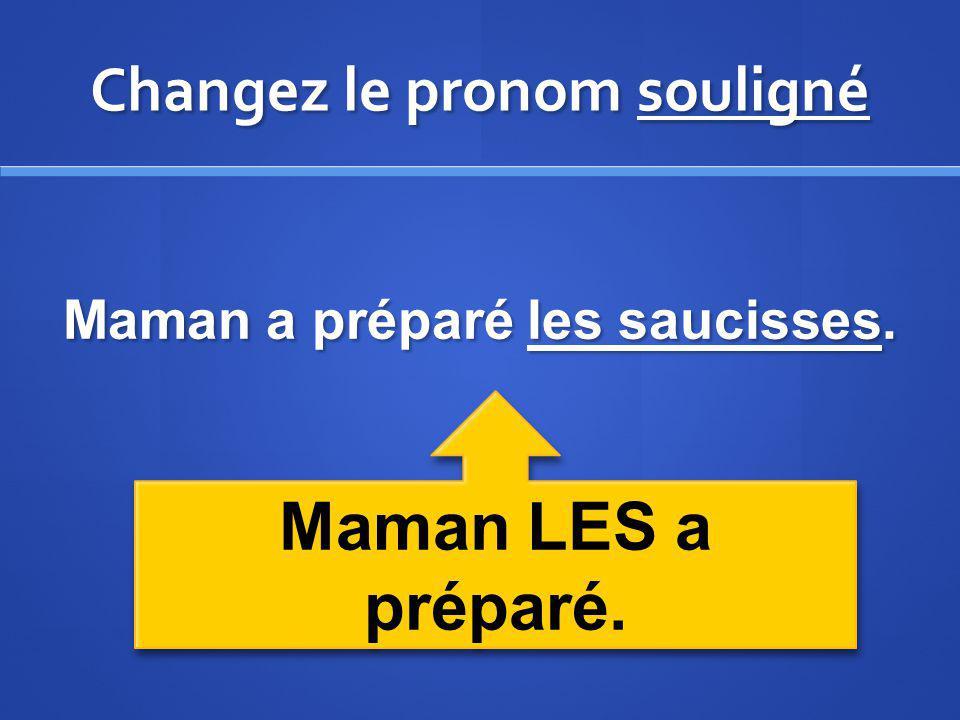 Changez le pronom souligné Maman a préparé les saucisses. Maman LES a préparé.