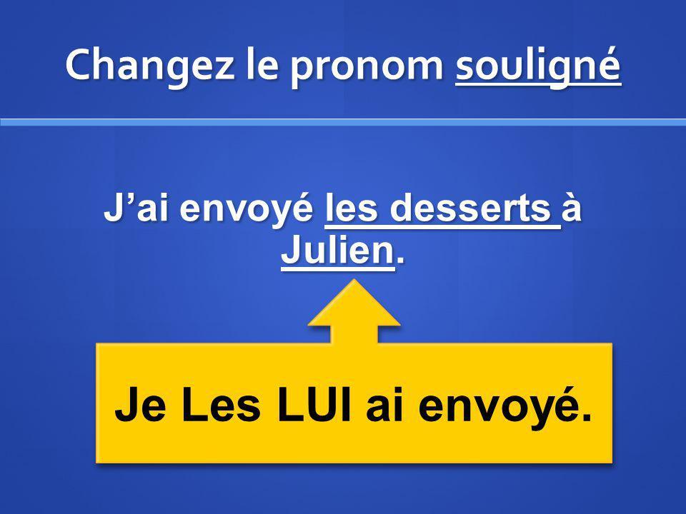 Changez le pronom souligné Jai envoyé les desserts à Julien. Je Les LUI ai envoyé.