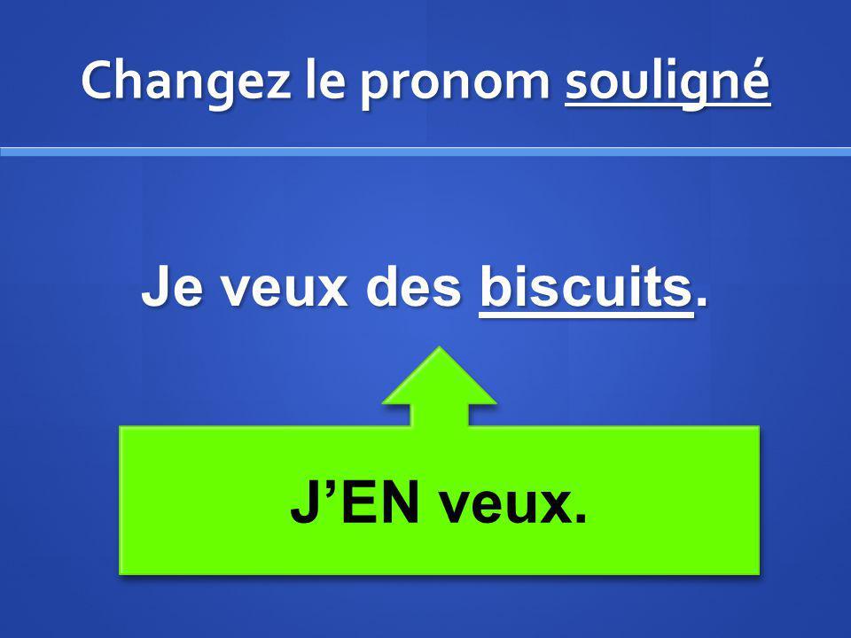 Changez le pronom souligné Je veux des biscuits. JEN veux.