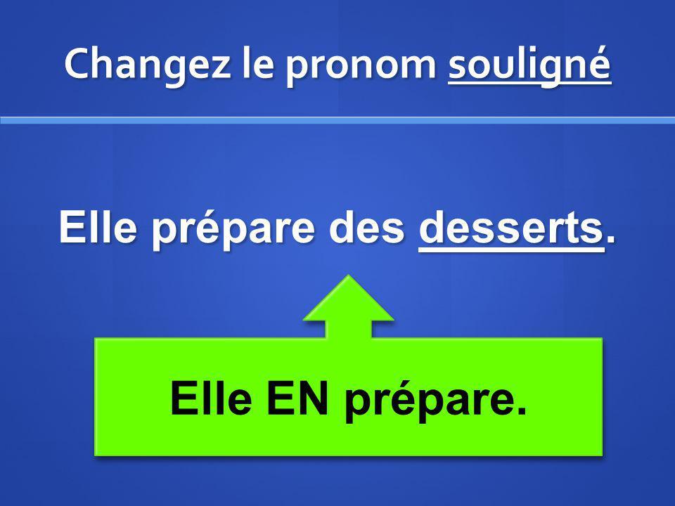 Changez le pronom souligné Elle prépare des desserts. Elle EN prépare.