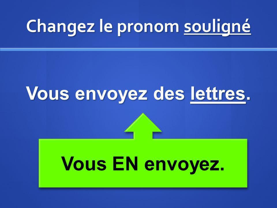 Changez le pronom souligné Vous envoyez des lettres. Vous EN envoyez.