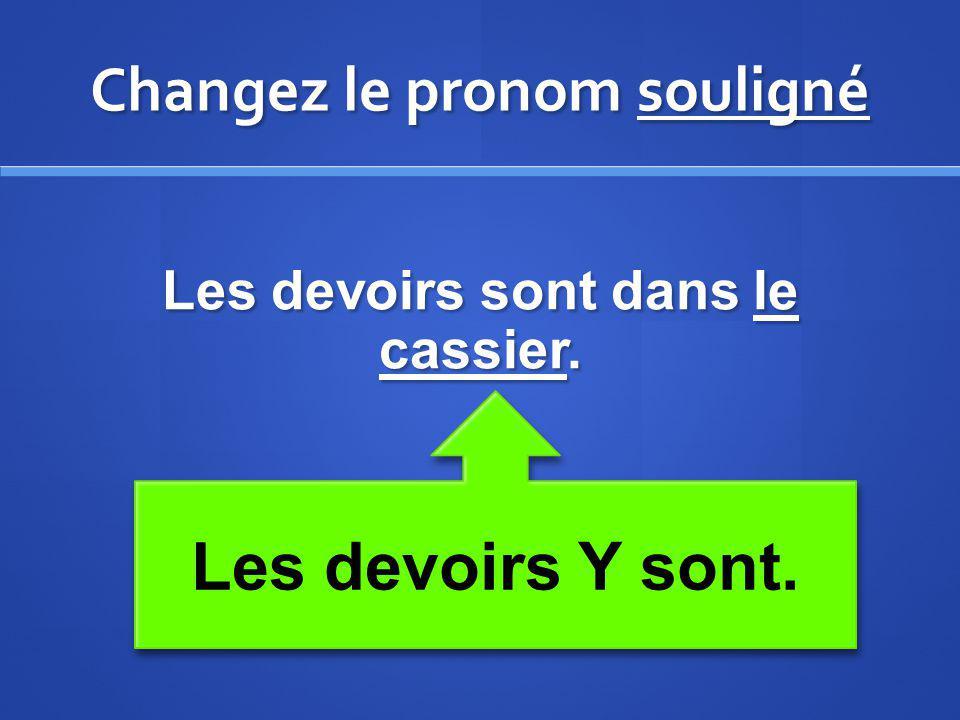 Changez le pronom souligné Les devoirs sont dans le cassier. Les devoirs Y sont.