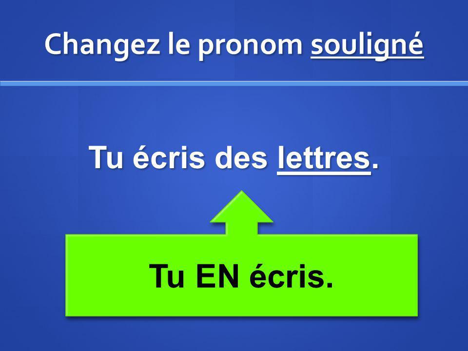 Changez le pronom souligné Tu écris des lettres. Tu EN écris.