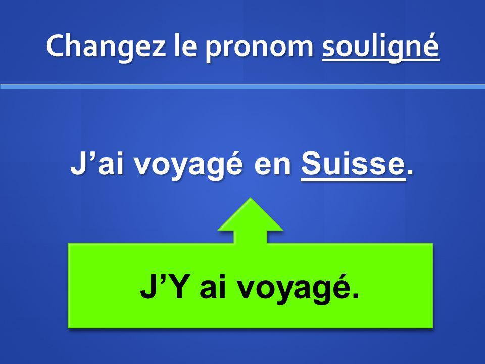 Changez le pronom souligné Jai voyagé en Suisse. JY ai voyagé.