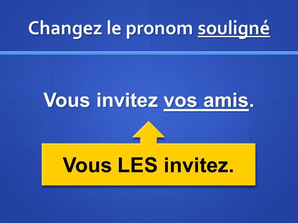 Changez le pronom souligné Vous invitez vos amis. Vous LES invitez.