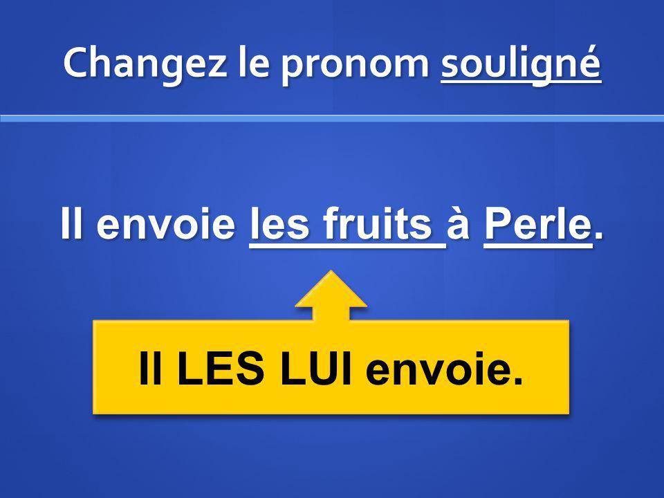 Changez le pronom souligné Il envoie les fruits à Perle. Il LES LUI envoie.