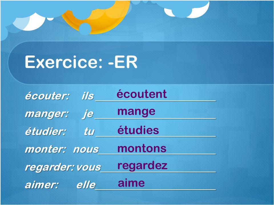 Exercice: -ER écouter: ils manger: je étudier: tu monter: nous regarder: vous aimer: elle écoutent mange étudies montons regardez aime