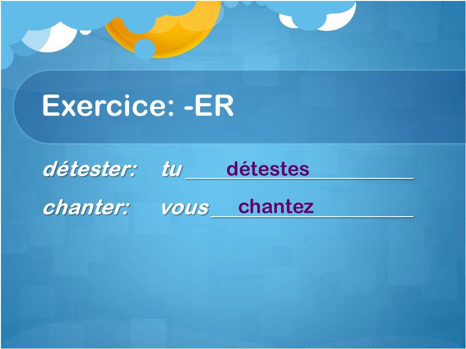 Exercice: -ER détester: tu chanter: vous détestes chantez