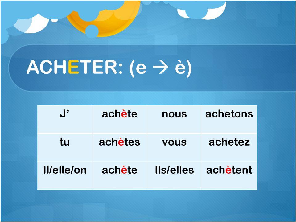 ACHETER: (e è) Jachètenousachetons tuachètesvousachetez Il/elle/onachèteIls/ellesachètent