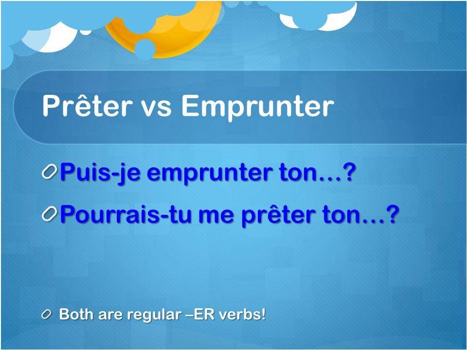 Prêter vs Emprunter Puis-je emprunter ton… Pourrais-tu me prêter ton… Both are regular –ER verbs!