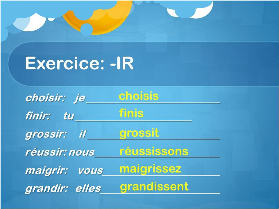 Exercice: -IR choisir: je finir: tu grossir: il réussir: nous maigrir: vous grandir: elles choisis finis grossit réussissons maigrissez grandissent