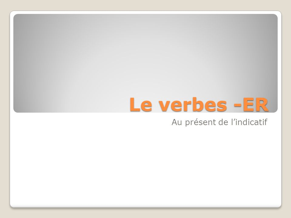 Le verbes -ER Au présent de lindicatif