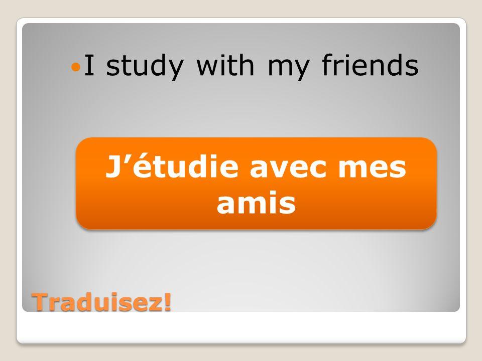 Traduisez! I study with my friends Jétudie avec mes amis