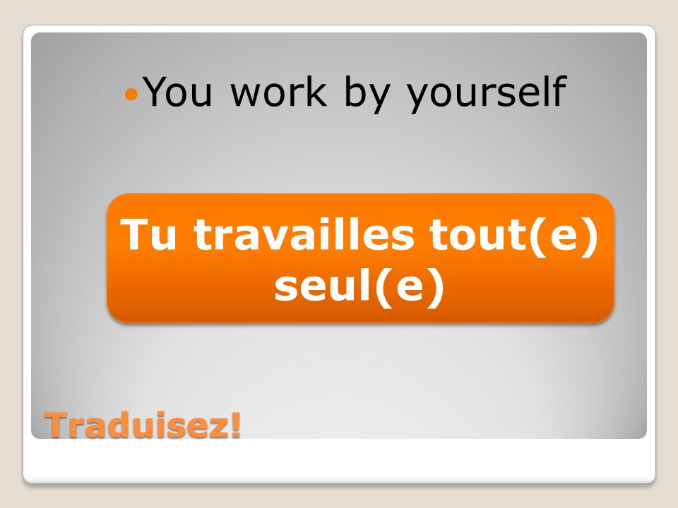 Traduisez! You work by yourself Tu travailles tout(e) seul(e)