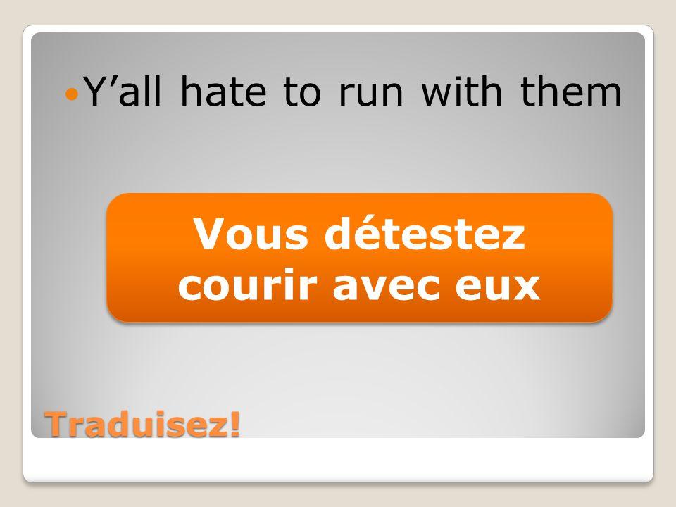 Traduisez! Yall hate to run with them Vous détestez courir avec eux