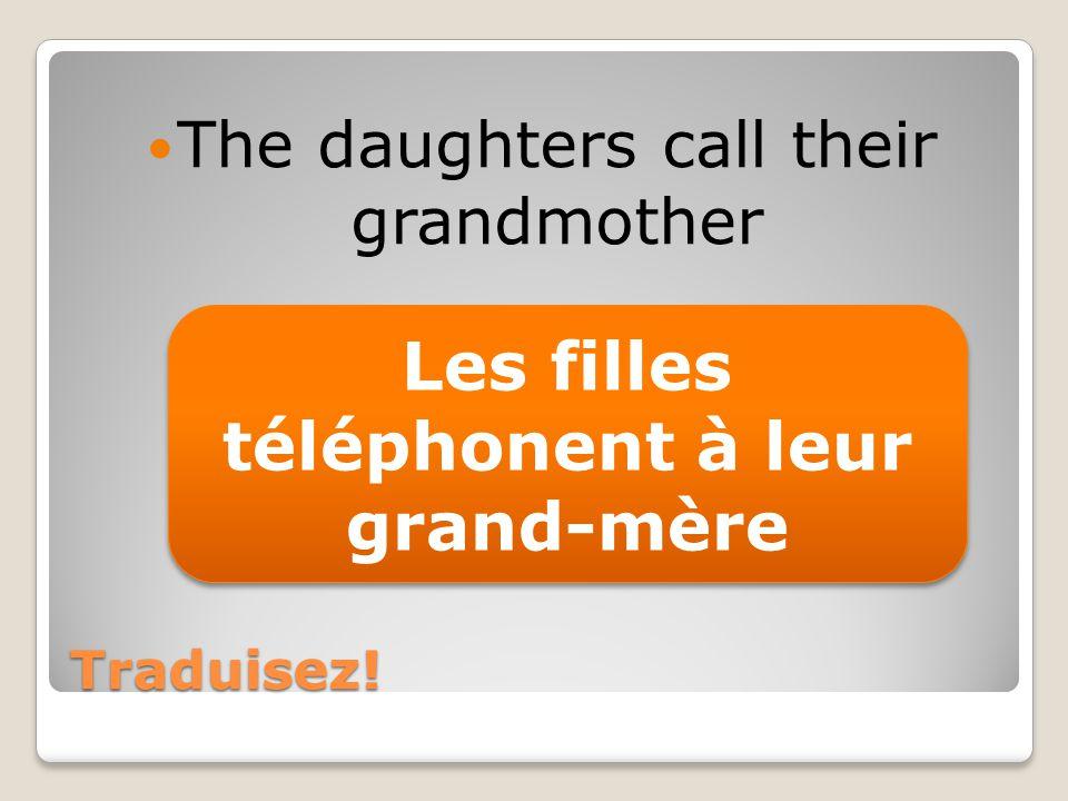 Traduisez! The daughters call their grandmother Les filles téléphonent à leur grand-mère