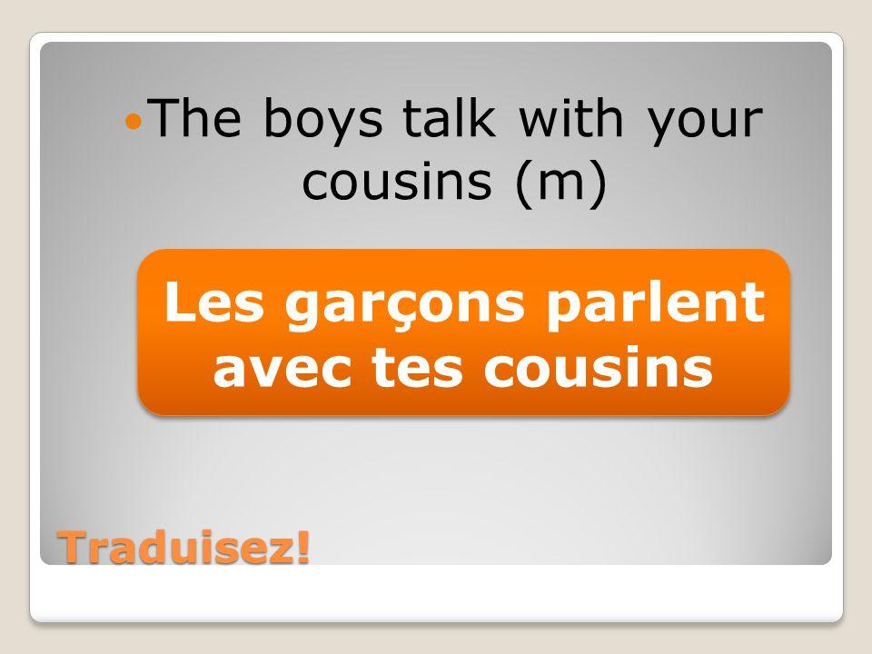 Traduisez! The boys talk with your cousins (m) Les garçons parlent avec tes cousins