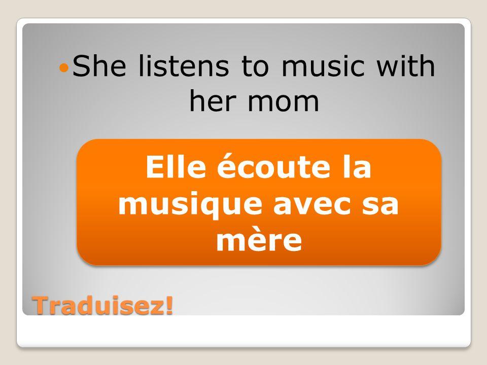 Traduisez! She listens to music with her mom Elle écoute la musique avec sa mère