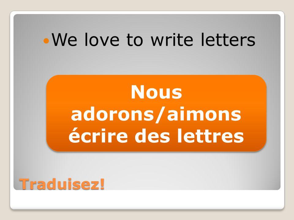 Traduisez! We love to write letters Nous adorons/aimons écrire des lettres