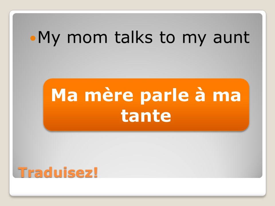 Traduisez! My mom talks to my aunt Ma mère parle à ma tante