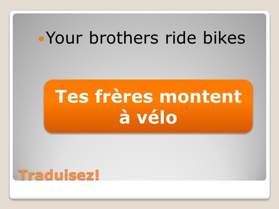 Traduisez! Your brothers ride bikes Tes frères montent à vélo