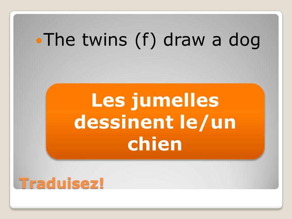 Traduisez! The twins (f) draw a dog Les jumelles dessinent le/un chien
