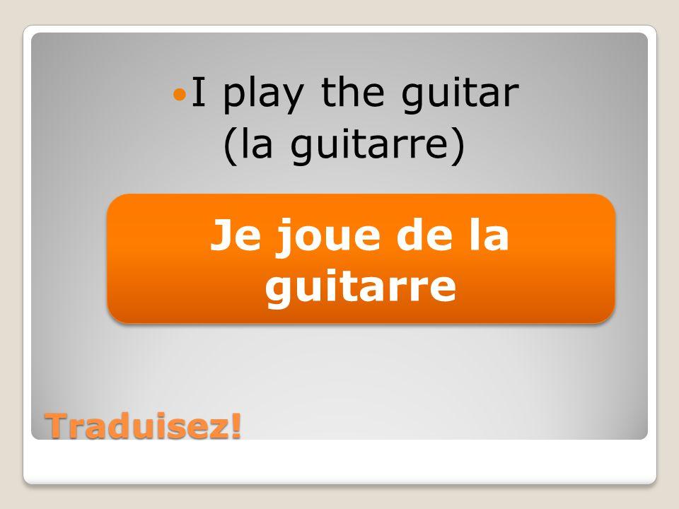 Traduisez! I play the guitar (la guitarre) Je joue de la guitarre