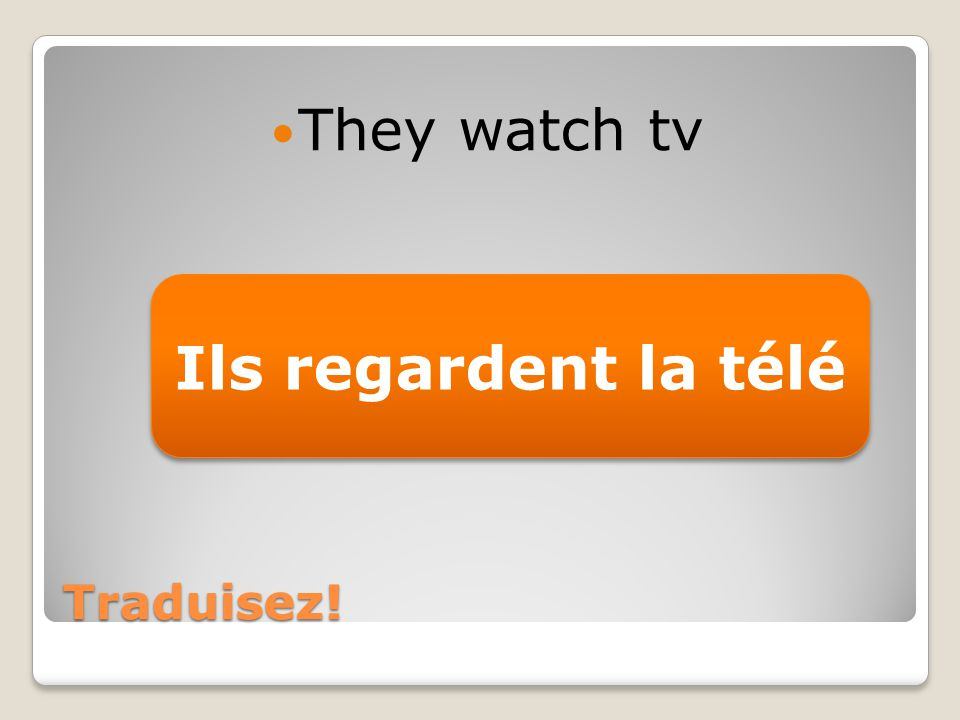 Traduisez! They watch tv Ils regardent la télé