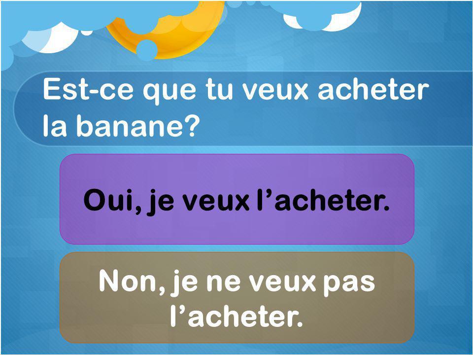 Est-ce que tu veux acheter la banane Oui, je veux lacheter. Non, je ne veux pas lacheter.